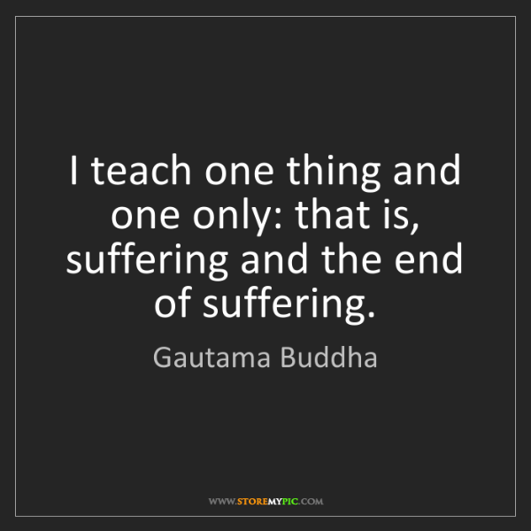 Gautama Buddha: I teach one thing and one only: that is, suffering and...