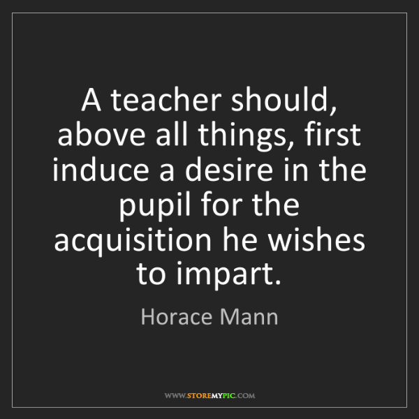 Horace Mann: A teacher should, above all things, first induce a desire...