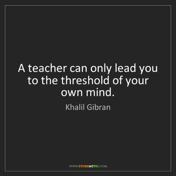 Khalil Gibran: A teacher can only lead you to the threshold of your...