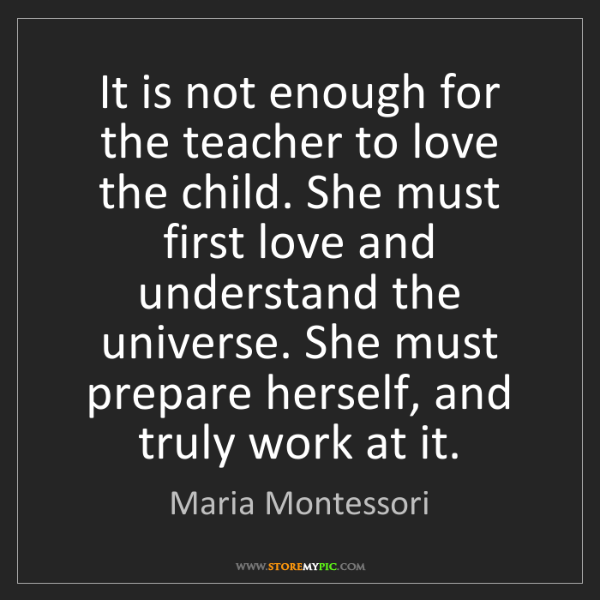 Maria Montessori: It is not enough for the teacher to love the child. She...
