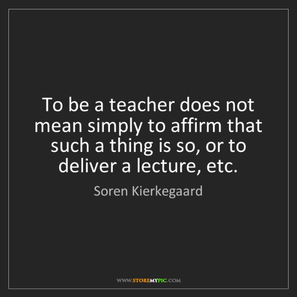 Soren Kierkegaard: To be a teacher does not mean simply to affirm that such...