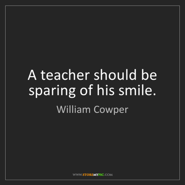 William Cowper: A teacher should be sparing of his smile.
