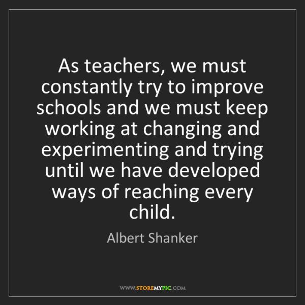 Albert Shanker: As teachers, we must constantly try to improve schools...