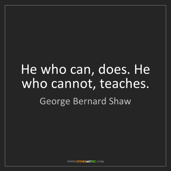 George Bernard Shaw: He who can, does. He who cannot, teaches.