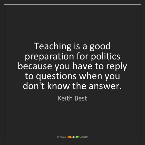 Keith Best: Teaching is a good preparation for politics because you...