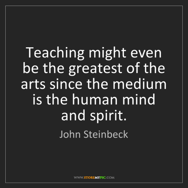 John Steinbeck: Teaching might even be the greatest of the arts since...