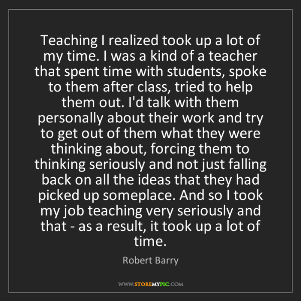 Robert Barry: Teaching I realized took up a lot of my time. I was a...