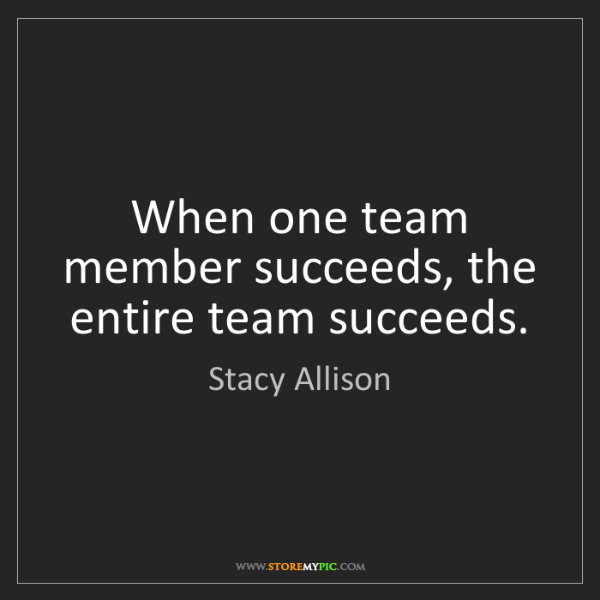 Stacy Allison: When one team member succeeds, the entire team succeeds.