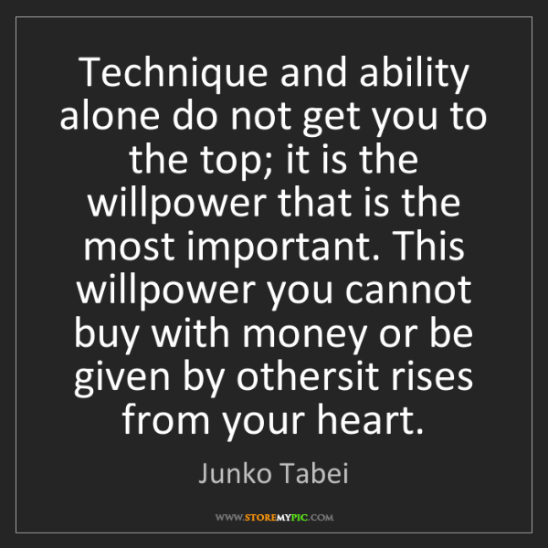 Junko Tabei: Technique and ability alone do not get you to the top;...