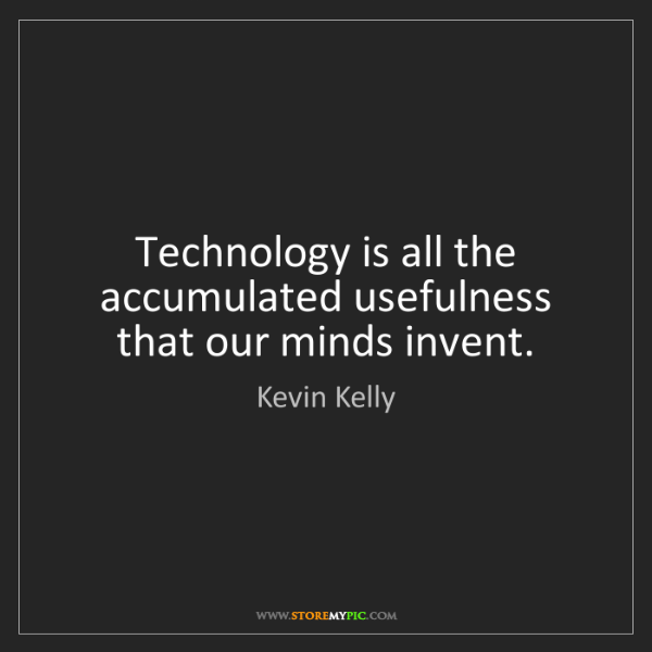 Kevin Kelly: Technology is all the accumulated usefulness that our...