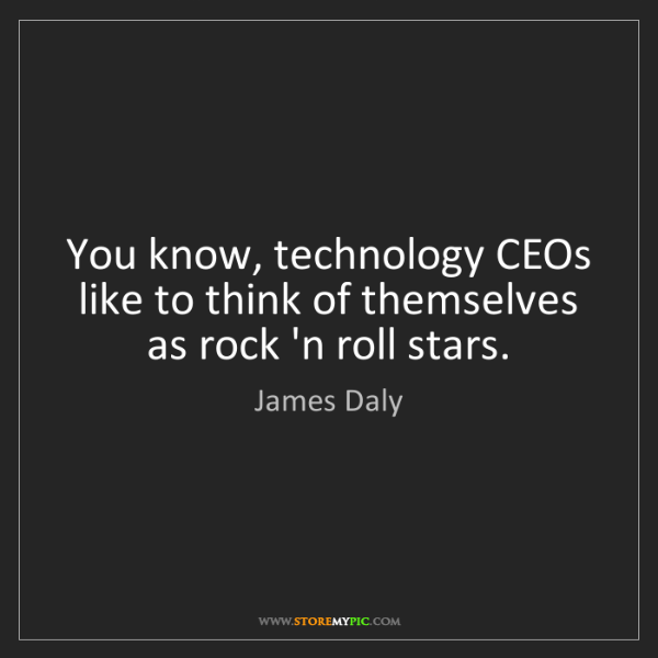 James Daly: You know, technology CEOs like to think of themselves...