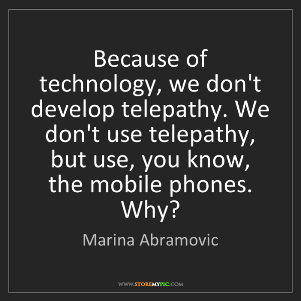 Marina Abramovic: Because of technology, we don't develop telepathy. We...