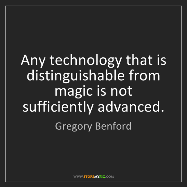 Gregory Benford: Any technology that is distinguishable from magic is...