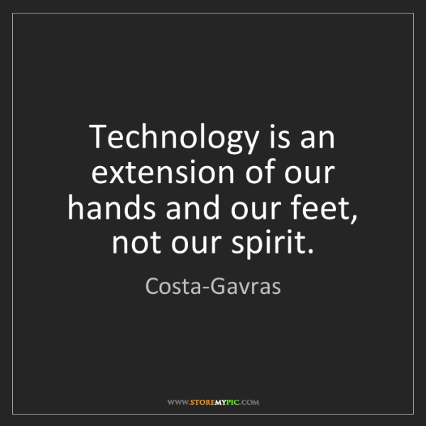 Costa-Gavras: Technology is an extension of our hands and our feet,...