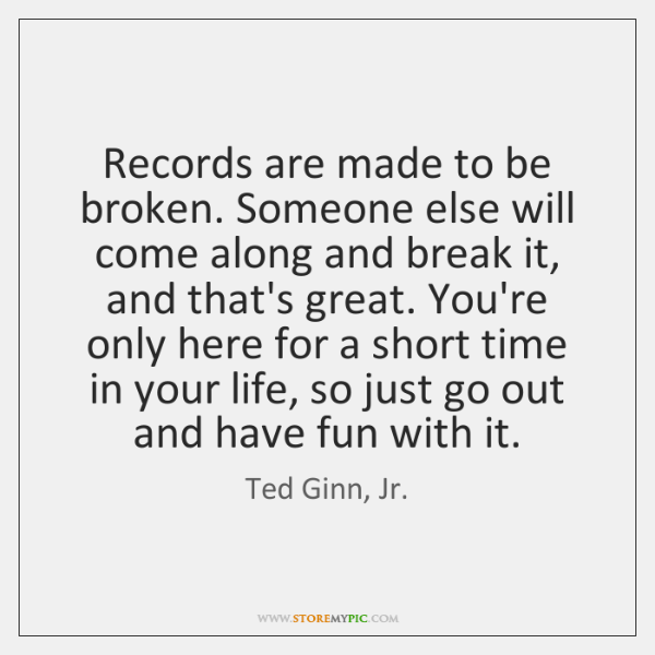 Records are made to be broken. Someone else will come along and ...