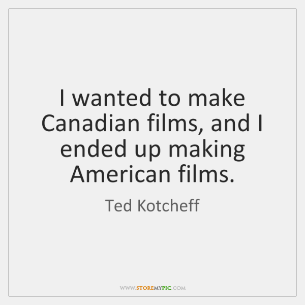 I wanted to make Canadian films, and I ended up making American ...