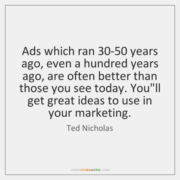 Ads which ran 30-50 years ago, even a hundred years ago, are ...