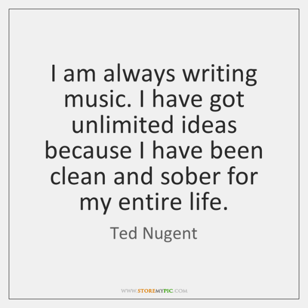 I am always writing music. I have got unlimited ideas because I ...