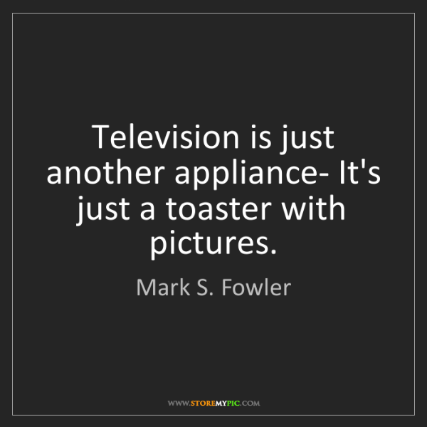 Mark S. Fowler: Television is just another appliance- It's just a toaster...