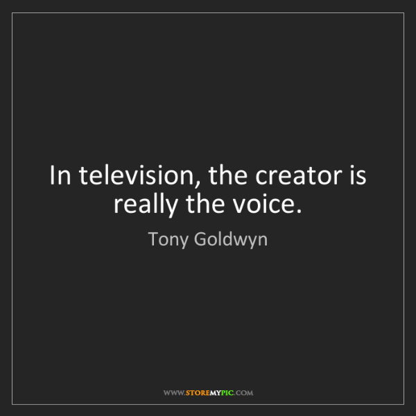 Tony Goldwyn: In television, the creator is really the voice.