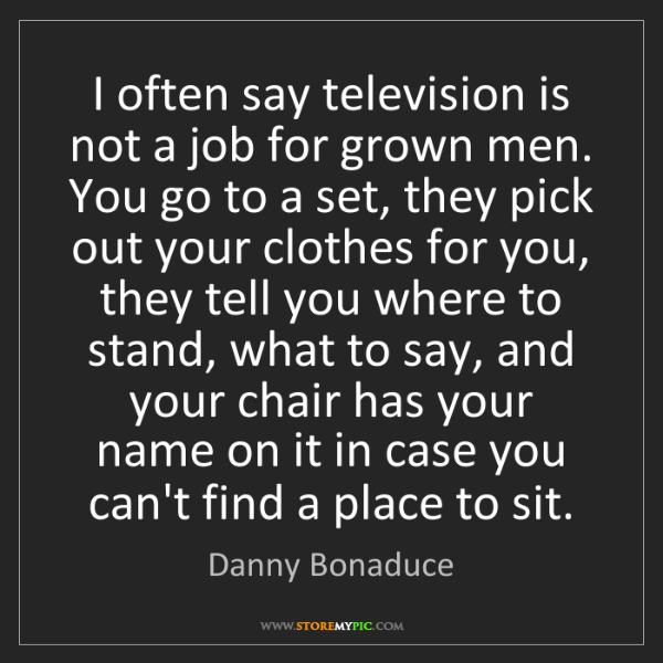 Danny Bonaduce: I often say television is not a job for grown men. You...