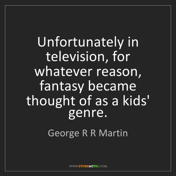 George R R Martin: Unfortunately in television, for whatever reason, fantasy...