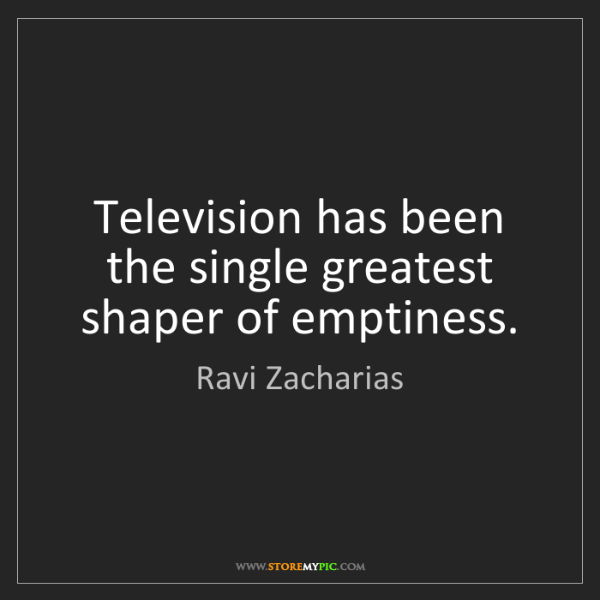 Ravi Zacharias: Television has been the single greatest shaper of emptiness.