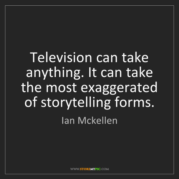 Ian Mckellen: Television can take anything. It can take the most exaggerated...