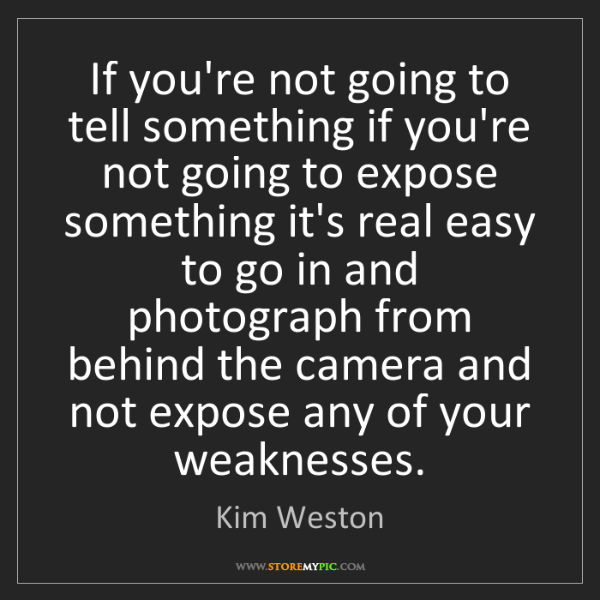 Kim Weston: If you're not going to tell something if you're not going...