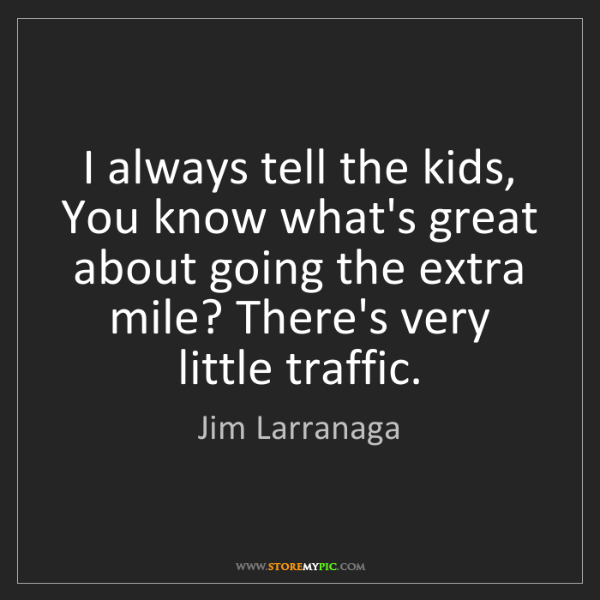 Jim Larranaga: I always tell the kids, You know what's great about going...