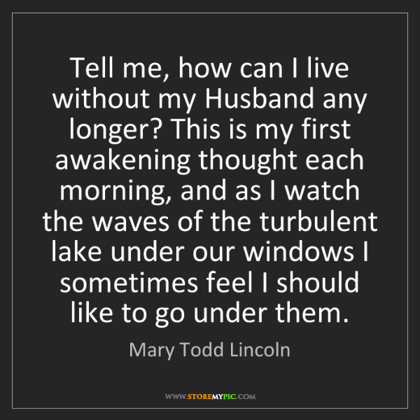 Mary Todd Lincoln: Tell me, how can I live without my Husband any longer?...