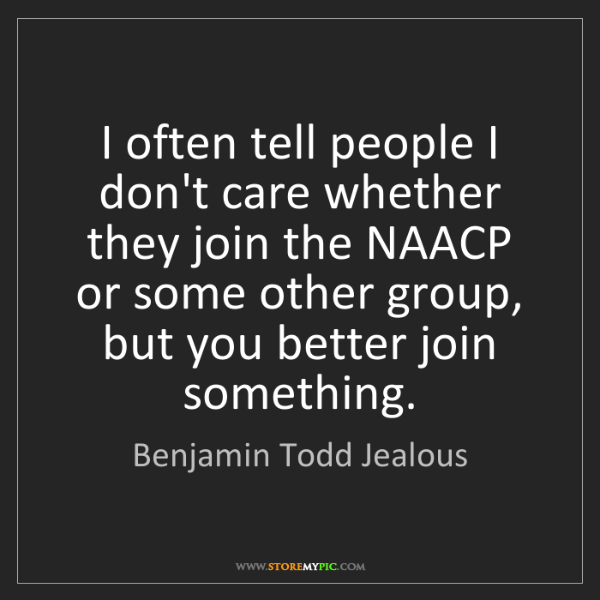 Benjamin Todd Jealous: I often tell people I don't care whether they join the...