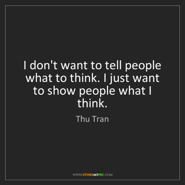 Thu Tran: I don't want to tell people what to think. I just want...
