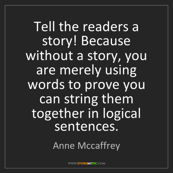 Anne Mccaffrey: Tell the readers a story! Because without a story, you...