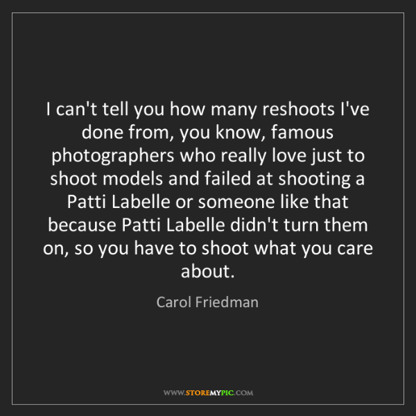 Carol Friedman: I can't tell you how many reshoots I've done from, you...