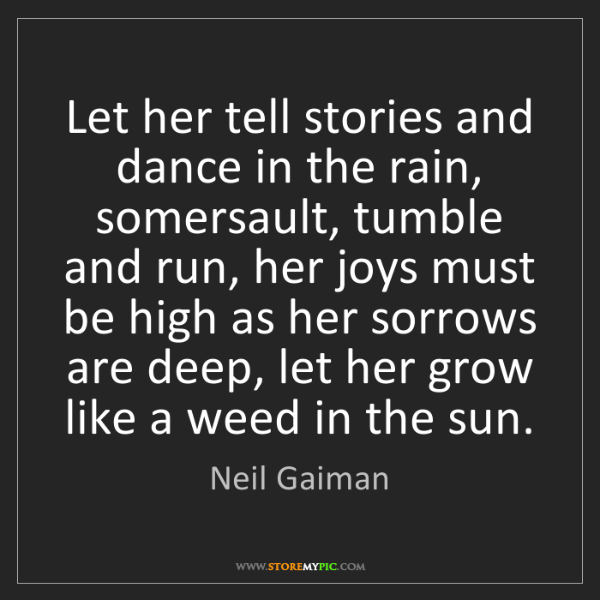 Neil Gaiman: Let her tell stories and dance in the rain, somersault,...
