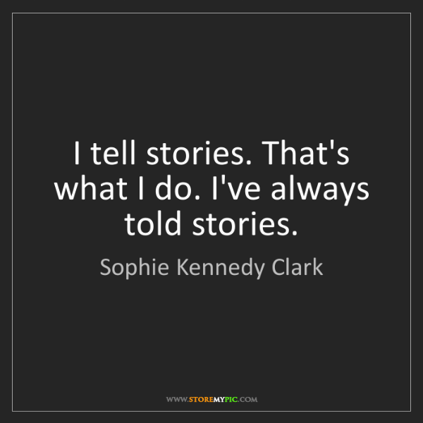 Sophie Kennedy Clark: I tell stories. That's what I do. I've always told stories.