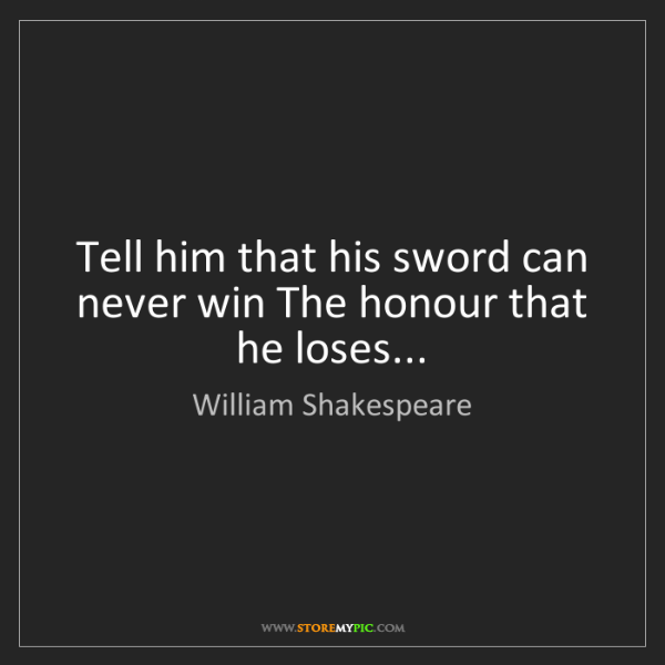 William Shakespeare: Tell him that his sword can never win The honour that...