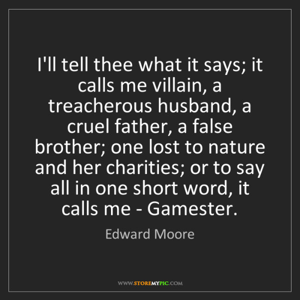 Edward Moore: I'll tell thee what it says; it calls me villain, a treacherous...