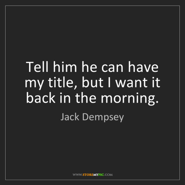 Jack Dempsey: Tell him he can have my title, but I want it back in...