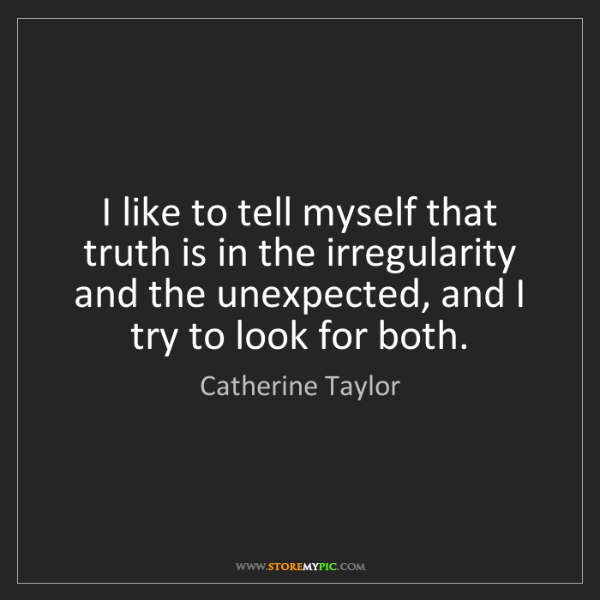 Catherine Taylor: I like to tell myself that truth is in the irregularity...