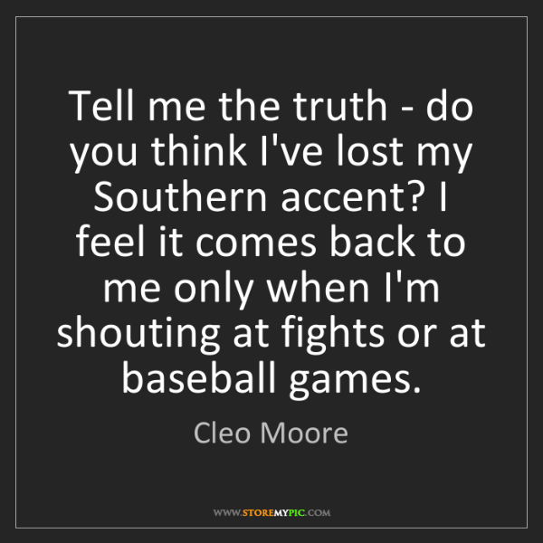 Cleo Moore: Tell me the truth - do you think I've lost my Southern...