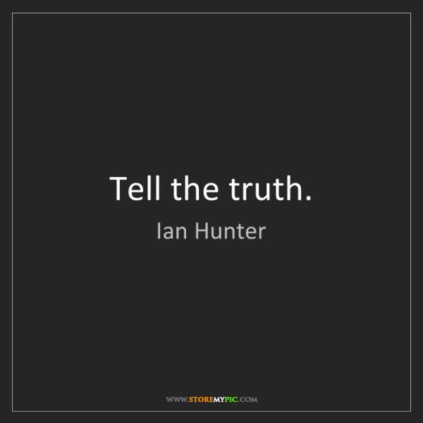 Ian Hunter: Tell the truth.