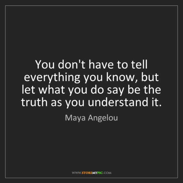 Maya Angelou: You don't have to tell everything you know, but let what...