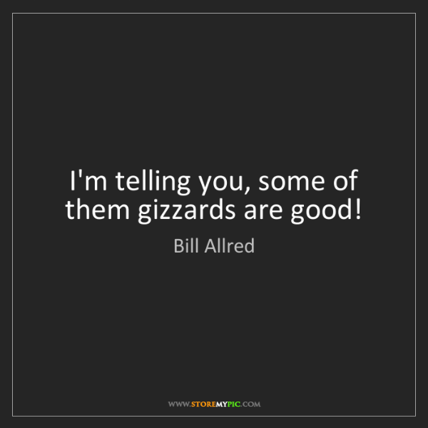 Bill Allred: I'm telling you, some of them gizzards are good!