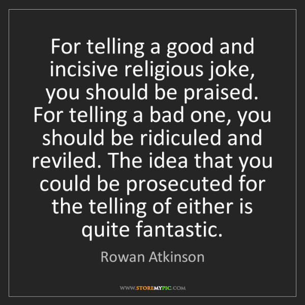 Rowan Atkinson: For telling a good and incisive religious joke, you should...