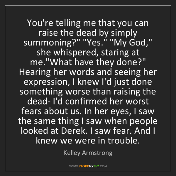 Kelley Armstrong: You're telling me that you can raise the dead by simply...