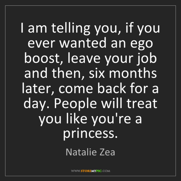 Natalie Zea: I am telling you, if you ever wanted an ego boost, leave...