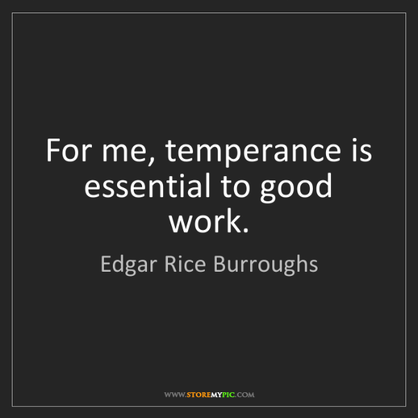 Edgar Rice Burroughs: For me, temperance is essential to good work.