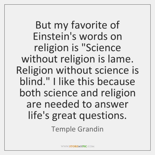 "But my favorite of Einstein's words on religion is ""Science without religion ..."